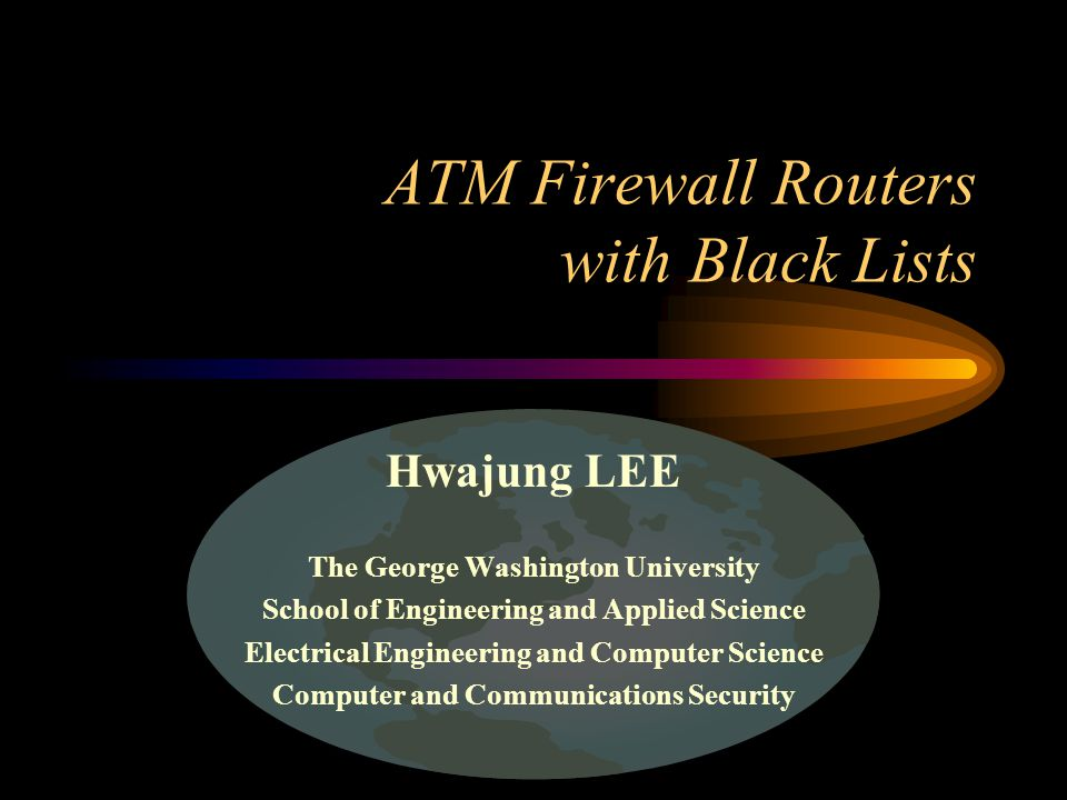 ATM Firewall Routers with Black Lists Hwajung LEE The George Washington University School of Engineering and Applied Science Electrical Engineering and Computer Science Computer and Communications Security