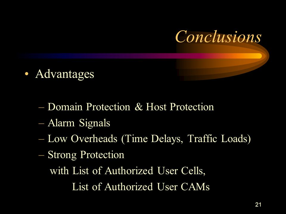 21 Conclusions Advantages –Domain Protection & Host Protection –Alarm Signals –Low Overheads (Time Delays, Traffic Loads) –Strong Protection with List of Authorized User Cells, List of Authorized User CAMs