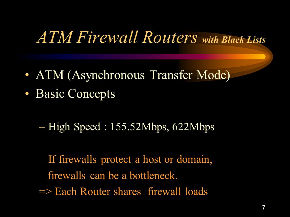 7 ATM Firewall Routers with Black Lists ATM (Asynchronous Transfer Mode) Basic Concepts –High Speed : 155.52Mbps, 622Mbps –If firewalls protect a host or domain, firewalls can be a bottleneck.