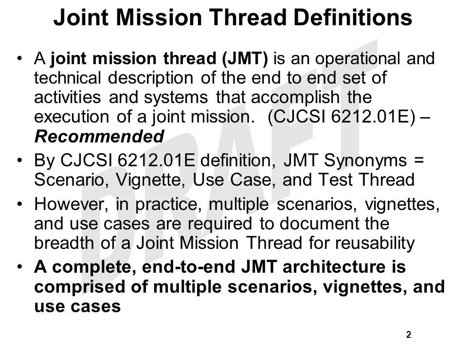 Assumptions: –Joint Mission Threads (JMTs) are required to provide operational context for: Joint DOTMLPF/capability analysis Joint Testing and Evaluation (JT&E) Joint Training Exercises Joint Experiments Joint Modeling & Simulation (M&S) Other Joint Capability Assessments –No formal, repeatable process is codified for JMT development that promotes: Maximum reusability by establishing a minimum JMT information set JMT deep dive extensions down to the tactical level Scope: Establish a list of critical JMTs that are needed by joint stakeholders to guide their analysis & assessment efforts.