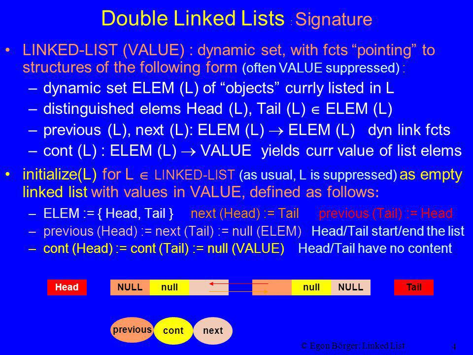 © Egon Börger: Linked List 4 Double Linked Lists : Signature LINKED-LIST (VALUE) : dynamic set, with fcts pointing to structures of the following form (often VALUE suppressed) : –dynamic set ELEM (L) of objects currly listed in L –distinguished elems Head (L), Tail (L) ELEM (L) –previous (L), next (L): ELEM (L) ELEM (L) dyn link fcts –cont (L) : ELEM (L) VALUE yields curr value of list elems initialize(L) for L LINKED-LIST (as usual, L is suppressed) as empty linked list with values in VALUE, defined as follows : –ELEM := { Head, Tail } next (Head) := Tail previous (Tail) := Head –previous (Head) := next (Tail) := null (ELEM) Head/Tail start/end the list –cont (Head) := cont (Tail) := null (VALUE) Head/Tail have no content NULLnullNULLnullHeadTail cont previous next