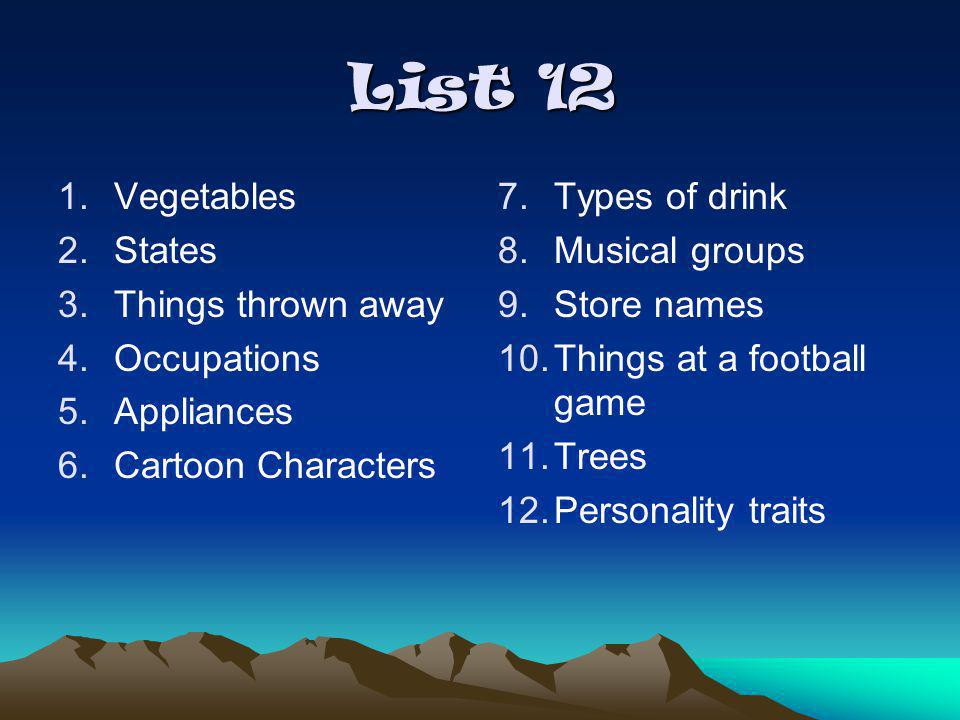 List 12 1.Vegetables 2.States 3.Things thrown away 4.Occupations 5.Appliances 6.Cartoon Characters 7.