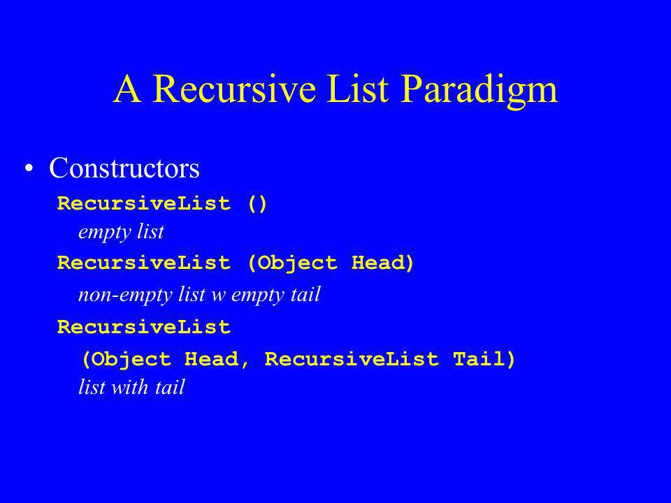 A Recursive List Paradigm Constructors RecursiveList () empty list RecursiveList (Object Head) non-empty list w empty tail RecursiveList (Object Head, RecursiveList Tail) list with tail
