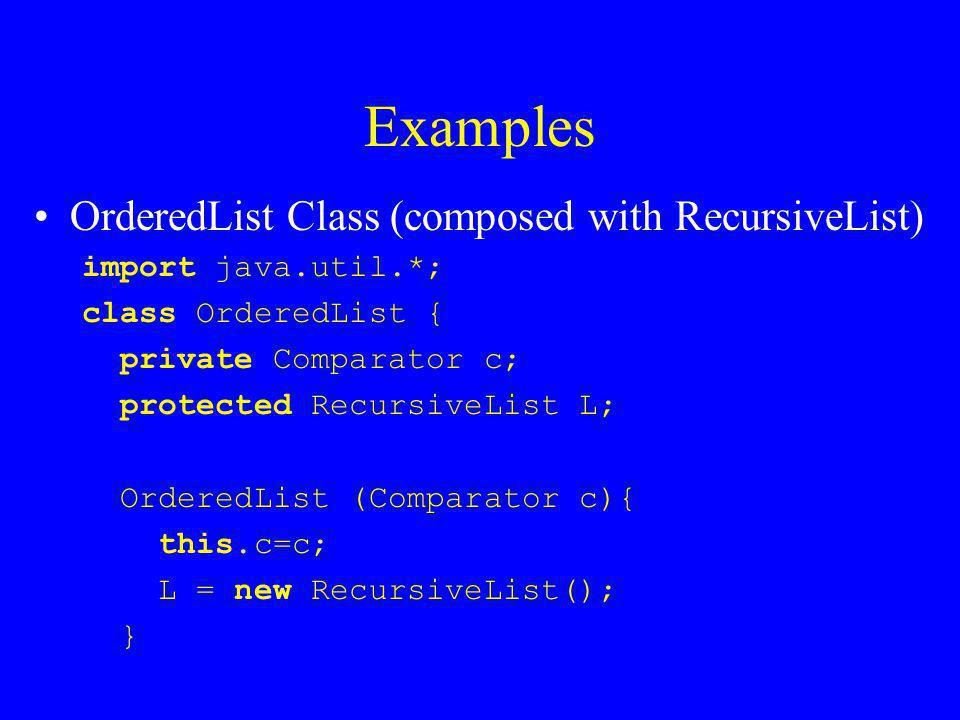 Examples OrderedList Class (composed with RecursiveList) … private void RecInsert (Object Obj, RecursiveList List){ if(List.isEmpty()    (c.compare(Obj, List.getHead())<0)) List.insert(new RecursiveList(Obj)); else RecInsert(Obj, List.tailOf()); } public void insert(Object Obj){ RecInsert(Obj, L); }