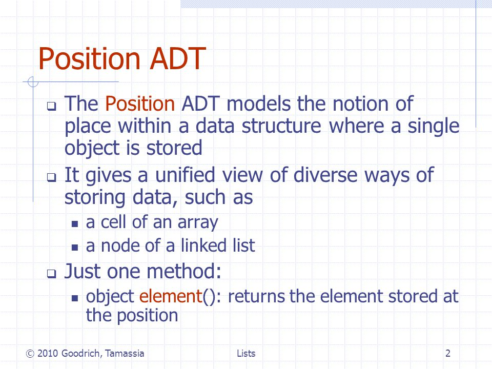 Node List ADT The Node List ADT models a sequence of positions storing arbitrary objects It establishes a before/after relation between positions Generic methods: size(), isEmpty() Accessor methods: first(), last() prev(p), next(p) Update methods: set(p, e) addBefore(p, e), addAfter(p, e), addFirst(e), addLast(e) remove(p) © 2010 Goodrich, Tamassia3Lists