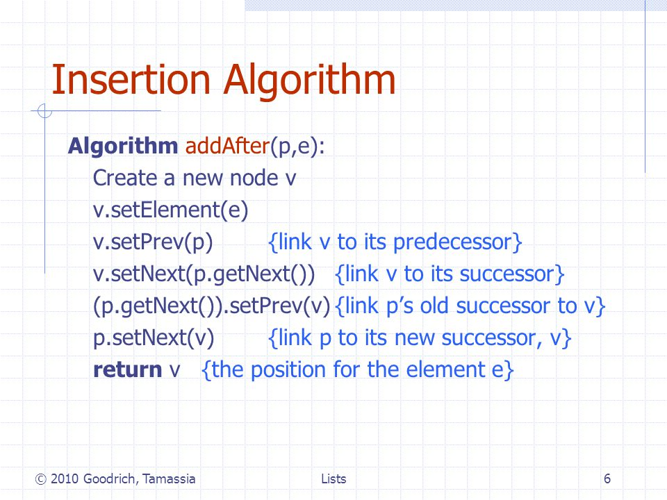 Lists6 Insertion Algorithm Algorithm addAfter(p,e): Create a new node v v.setElement(e) v.setPrev(p){link v to its predecessor} v.setNext(p.getNext()){link v to its successor} (p.getNext()).setPrev(v){link ps old successor to v} p.setNext(v){link p to its new successor, v} return v{the position for the element e} © 2010 Goodrich, Tamassia