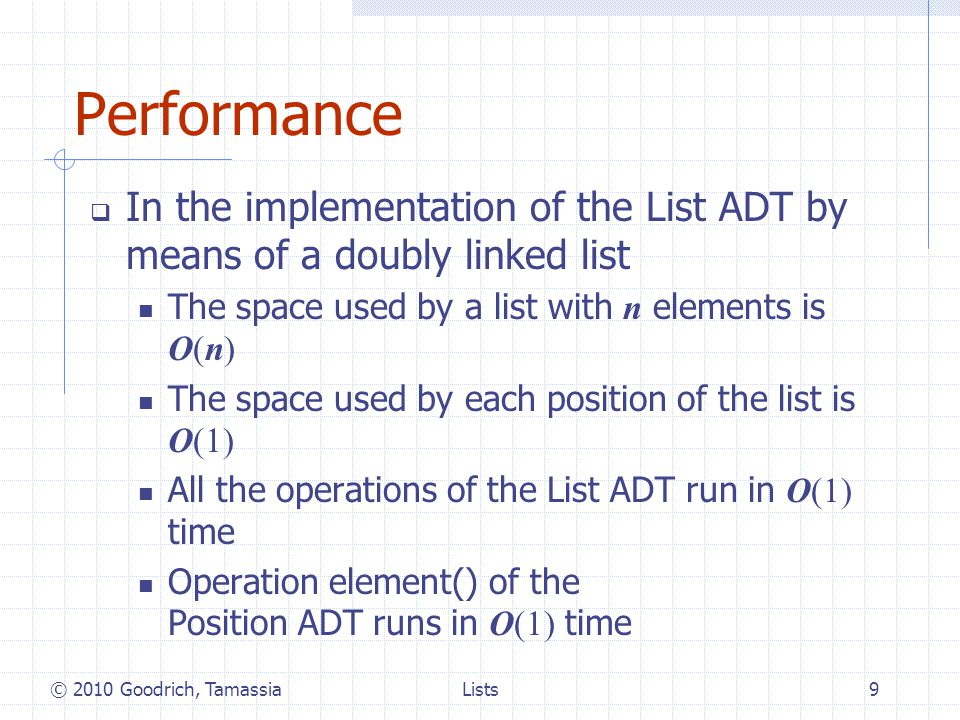 Performance In the implementation of the List ADT by means of a doubly linked list The space used by a list with n elements is O(n) The space used by each position of the list is O(1) All the operations of the List ADT run in O(1) time Operation element() of the Position ADT runs in O(1) time © 2010 Goodrich, Tamassia9Lists