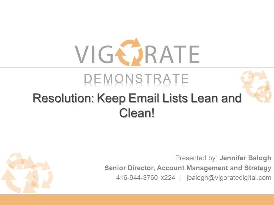 Resolution: Keep Email Lists Lean and Clean! Presented by: Jennifer Balogh Senior Director, Account Management and Strategy 416-944-3760 x224 | jbalog