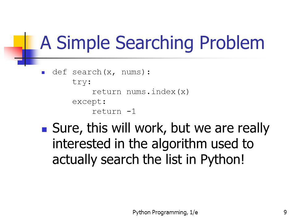 Python Programming, 1/e20 Strategy 2: Binary Search def search(x, nums): low = 0 high = len(nums) - 1 while low <= high: # There is still a range to search mid = (low + high)/2 # Position of middle item item = nums[mid] if x == item: # Found it.