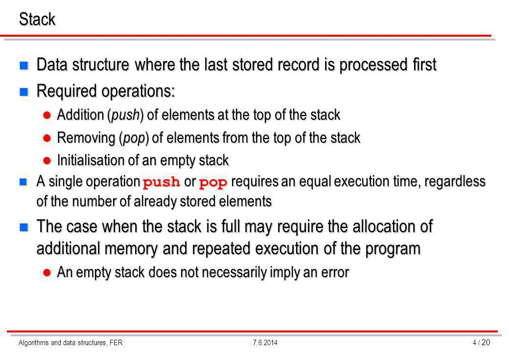 Algorithms and data structures, FER4 / 20 7.6.2014Stack n Data structure where the last stored record is processed first n Required operations: Addition ( push ) of elements at the top of the stack Addition ( push ) of elements at the top of the stack Removing ( pop ) of elements from the top of the stack Removing ( pop ) of elements from the top of the stack Initialisation of an empty stack Initialisation of an empty stack A single operation push or pop requires an equal execution time, regardless of the number of already stored elements A single operation push or pop requires an equal execution time, regardless of the number of already stored elements n The case when the stack is full may require the allocation of additional memory and repeated execution of the program An empty stack does not necessarily imply an error An empty stack does not necessarily imply an error