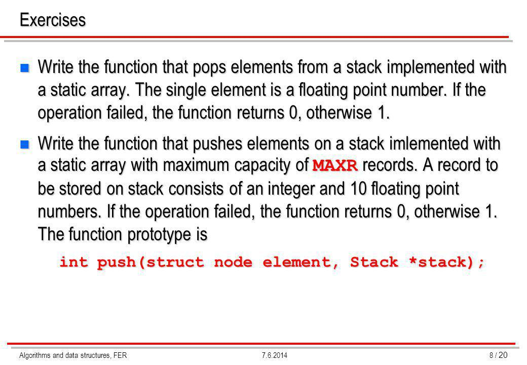 Algorithms and data structures, FER19 / 20 7.6.2014 Stack – list implementation (pop element from empty stack) int pop (type *element, Stack *stack) { atom *aux; if (stack->top == NULL) return 0; *element = stack->top->element; aux = stack->top->next; /* address of the new top */ free (stack->top); /* release the old top */ stack->top = aux; /* set the new top */ return 1; } Calling program: pop (&element, &stack); stack->top aux Complexity.