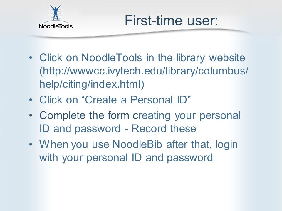 First-time user: Click on NoodleTools in the library website (http://wwwcc.ivytech.edu/library/columbus/ help/citing/index.html) Click on Create a Personal ID Complete the form creating your personal ID and password - Record these When you use NoodleBib after that, login with your personal ID and password