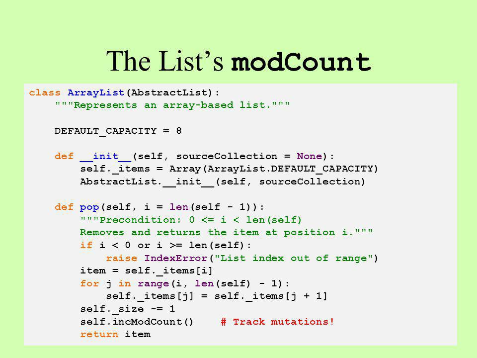 The Lists modCount class ArrayList(AbstractList): Represents an array-based list. DEFAULT_CAPACITY = 8 def __init__(self, sourceCollection = None): self._items = Array(ArrayList.DEFAULT_CAPACITY) AbstractList.__init__(self, sourceCollection) def pop(self, i = len(self - 1)): Precondition: 0 <= i < len(self) Removes and returns the item at position i. if i = len(self): raise IndexError( List index out of range ) item = self._items[i] for j in range(i, len(self) - 1): self._items[j] = self._items[j + 1] self._size -= 1 self.incModCount() # Track mutations.
