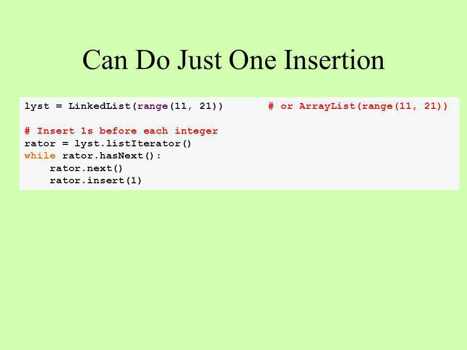 Can Do Just One Insertion lyst = LinkedList(range(11, 21)) # or ArrayList(range(11, 21)) # Insert 1s before each integer rator = lyst.listIterator() while rator.hasNext(): rator.next() rator.insert(1)