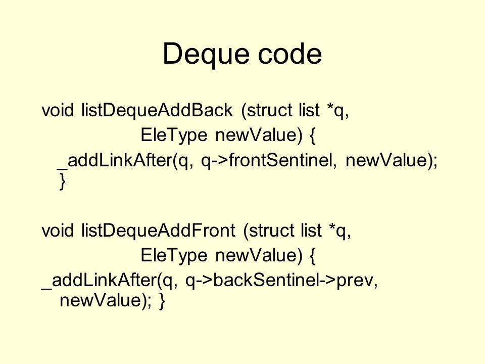 Deque code void listDequeAddBack (struct list *q, EleType newValue) { _addLinkAfter(q, q->frontSentinel, newValue); } void listDequeAddFront (struct list *q, EleType newValue) { _addLinkAfter(q, q->backSentinel->prev, newValue); }