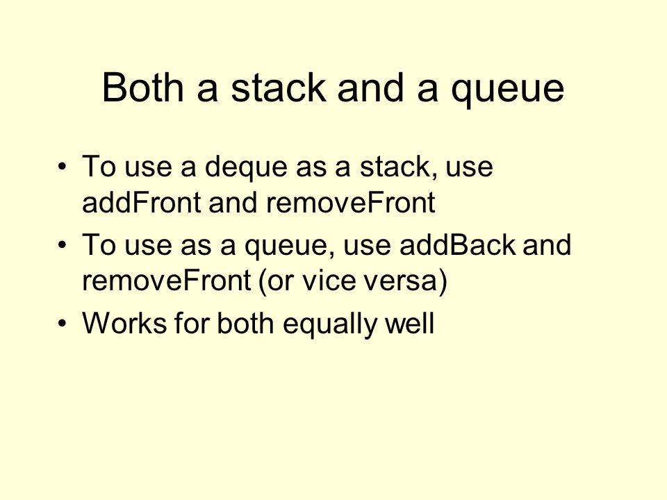 Both a stack and a queue To use a deque as a stack, use addFront and removeFront To use as a queue, use addBack and removeFront (or vice versa) Works for both equally well