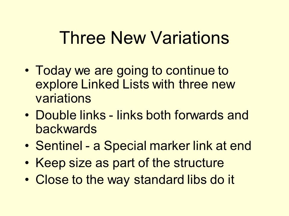 Three New Variations Today we are going to continue to explore Linked Lists with three new variations Double links - links both forwards and backwards Sentinel - a Special marker link at end Keep size as part of the structure Close to the way standard libs do it