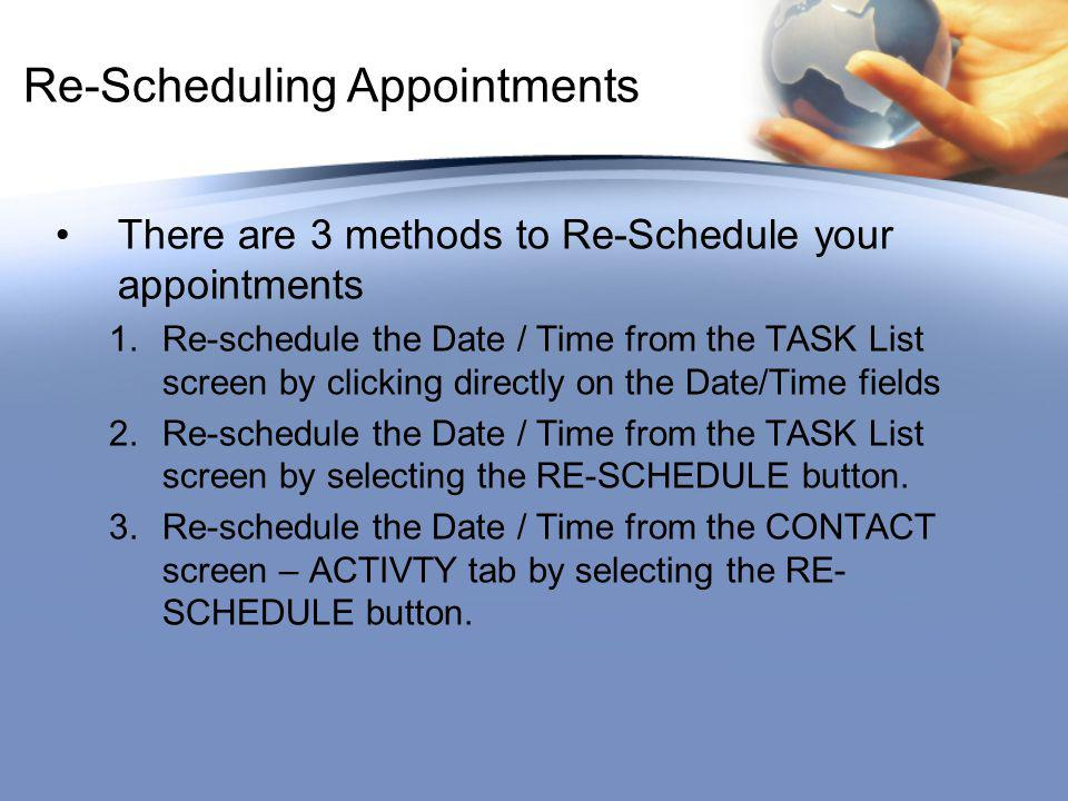 Re-Scheduling Appointments There are 3 methods to Re-Schedule your appointments 1.Re-schedule the Date / Time from the TASK List screen by clicking directly on the Date/Time fields 2.Re-schedule the Date / Time from the TASK List screen by selecting the RE-SCHEDULE button.