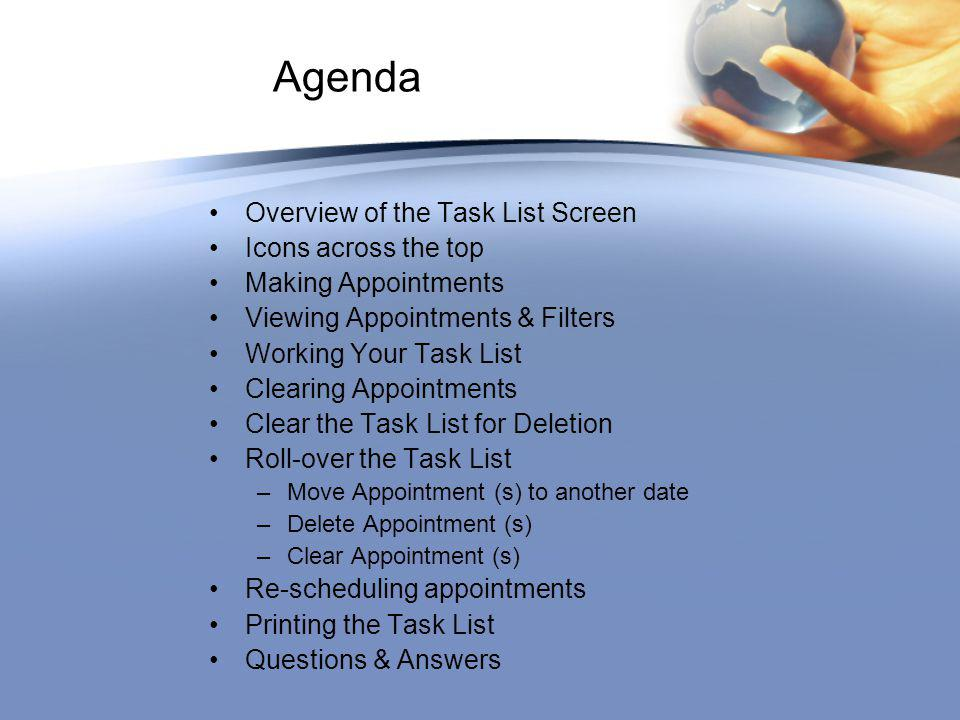 Agenda Overview of the Task List Screen Icons across the top Making Appointments Viewing Appointments & Filters Working Your Task List Clearing Appointments Clear the Task List for Deletion Roll-over the Task List –Move Appointment (s) to another date –Delete Appointment (s) –Clear Appointment (s) Re-scheduling appointments Printing the Task List Questions & Answers