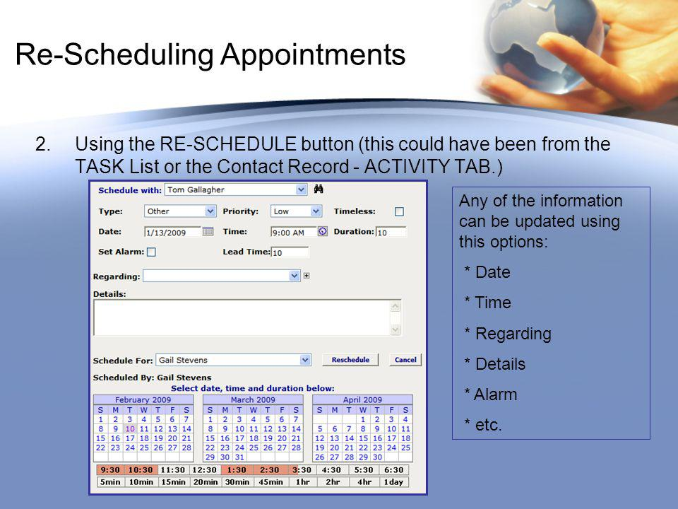 Re-Scheduling Appointments 2.Using the RE-SCHEDULE button (this could have been from the TASK List or the Contact Record - ACTIVITY TAB.) Any of the information can be updated using this options: * Date * Time * Regarding * Details * Alarm * etc.