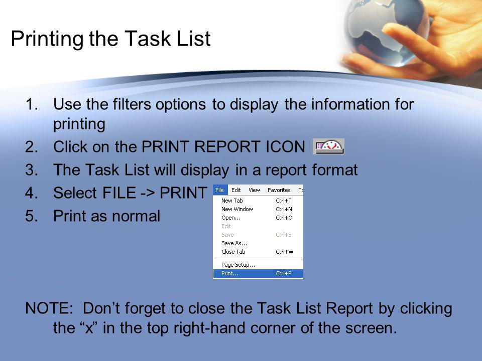Printing the Task List 1.Use the filters options to display the information for printing 2.Click on the PRINT REPORT ICON 3.The Task List will display in a report format 4.Select FILE -> PRINT 5.Print as normal NOTE: Dont forget to close the Task List Report by clicking the x in the top right-hand corner of the screen.
