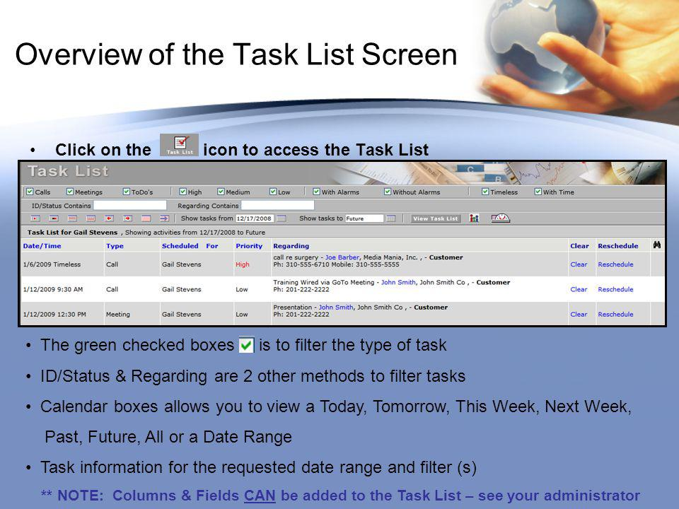 Overview of the Task List Screen Click on the icon to access the Task List The green checked boxes is to filter the type of task ID/Status & Regarding are 2 other methods to filter tasks Calendar boxes allows you to view a Today, Tomorrow, This Week, Next Week, Past, Future, All or a Date Range Task information for the requested date range and filter (s) ** NOTE: Columns & Fields CAN be added to the Task List – see your administrator