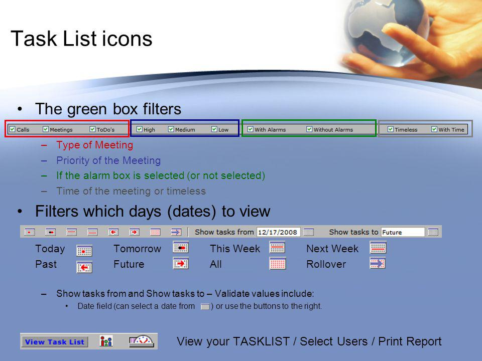 Task List icons The green box filters –Type of Meeting –Priority of the Meeting –If the alarm box is selected (or not selected) –Time of the meeting or timeless Filters which days (dates) to view TodayTomorrowThis WeekNext Week PastFutureAllRollover –Show tasks from and Show tasks to – Validate values include: Date field (can select a date from ) or use the buttons to the right.