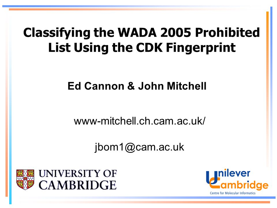 Classifying the WADA 2005 Prohibited List Using the CDK Fingerprint Ed Cannon & John Mitchell www-mitchell.ch.cam.ac.uk/ jbom1@cam.ac.uk