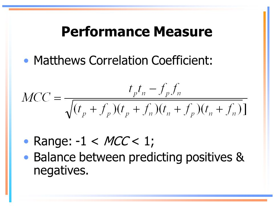 Performance Measure Matthews Correlation Coefficient: Range: -1 < MCC < 1; Balance between predicting positives & negatives.
