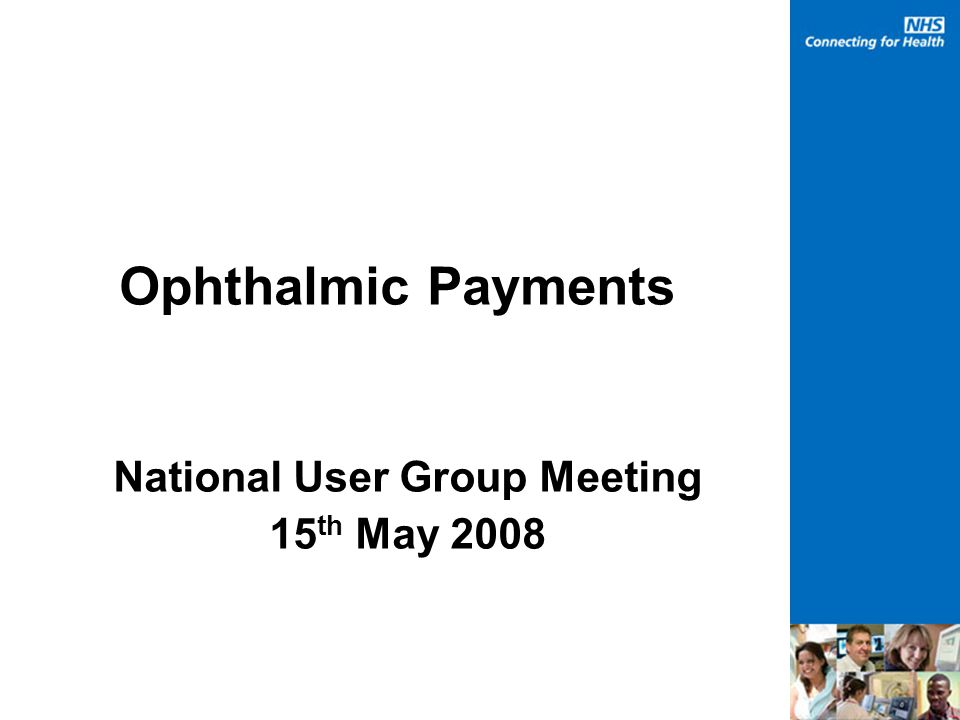 Ophthalmic Payments National User Group Meeting 15 th May 2008