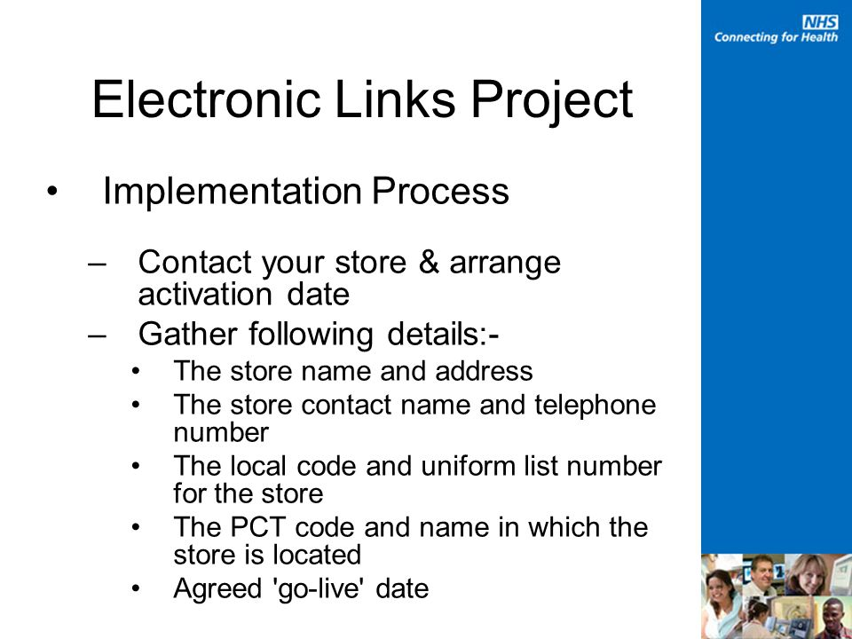 Electronic Links Project Implementation Process –Contact your store & arrange activation date –Gather following details:- The store name and address The store contact name and telephone number The local code and uniform list number for the store The PCT code and name in which the store is located Agreed go-live date