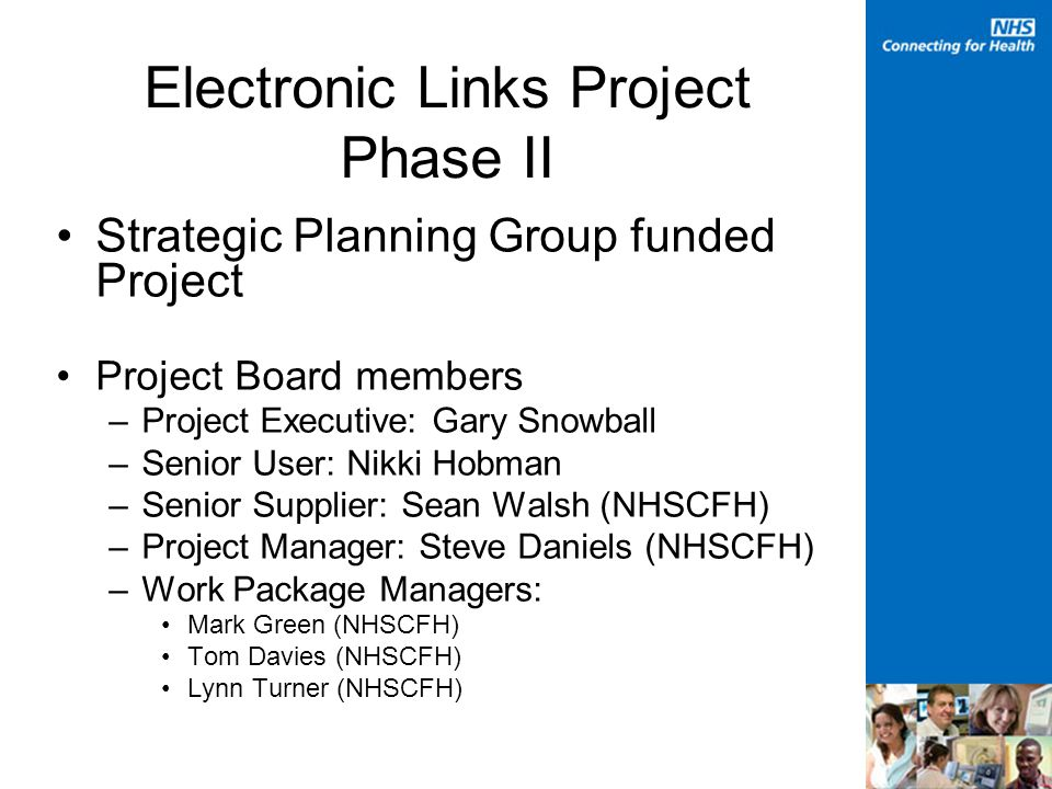 Electronic Links Project Phase II Strategic Planning Group funded Project Project Board members –Project Executive: Gary Snowball –Senior User: Nikki Hobman –Senior Supplier: Sean Walsh (NHSCFH) –Project Manager: Steve Daniels (NHSCFH) –Work Package Managers: Mark Green (NHSCFH) Tom Davies (NHSCFH) Lynn Turner (NHSCFH)