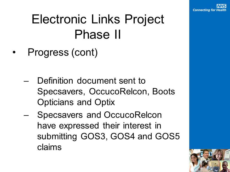Electronic Links Project Phase II Progress (cont) –Definition document sent to Specsavers, OccucoRelcon, Boots Opticians and Optix –Specsavers and OccucoRelcon have expressed their interest in submitting GOS3, GOS4 and GOS5 claims