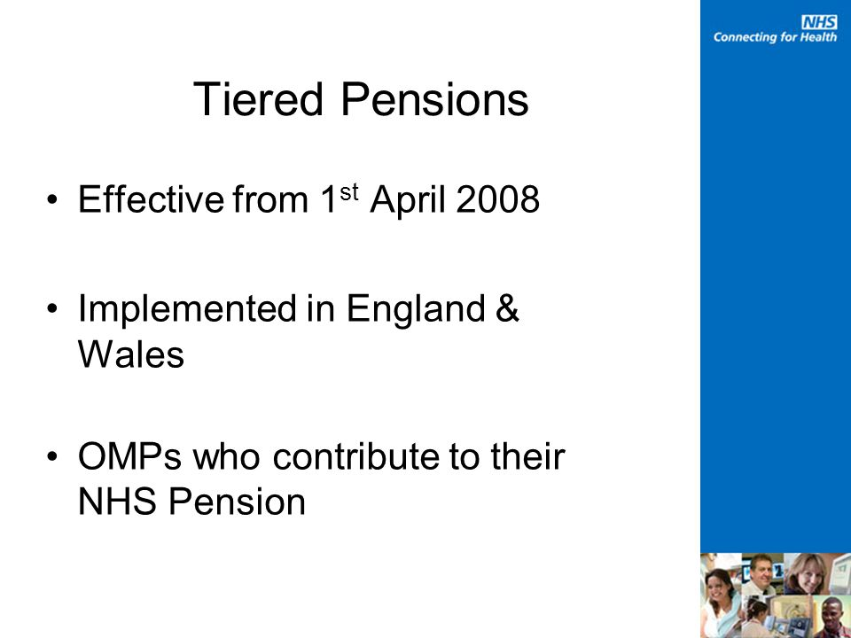 Tiered Pensions Effective from 1 st April 2008 Implemented in England & Wales OMPs who contribute to their NHS Pension