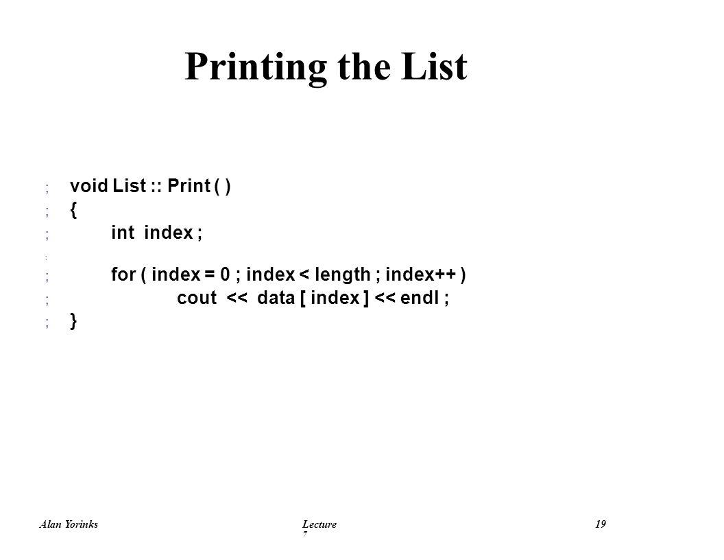 Alan YorinksLecture 7 19 ; void List :: Print ( ) ; { ; int index ; ; ; for ( index = 0 ; index < length ; index++ ) ; cout << data [ index ] << endl ; ; } Printing the List