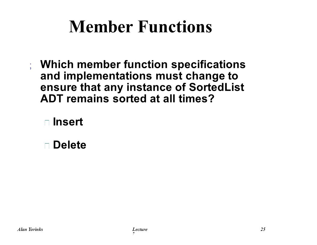 Alan YorinksLecture 7 25 Member Functions ; Which member function specifications and implementations must change to ensure that any instance of SortedList ADT remains sorted at all times.