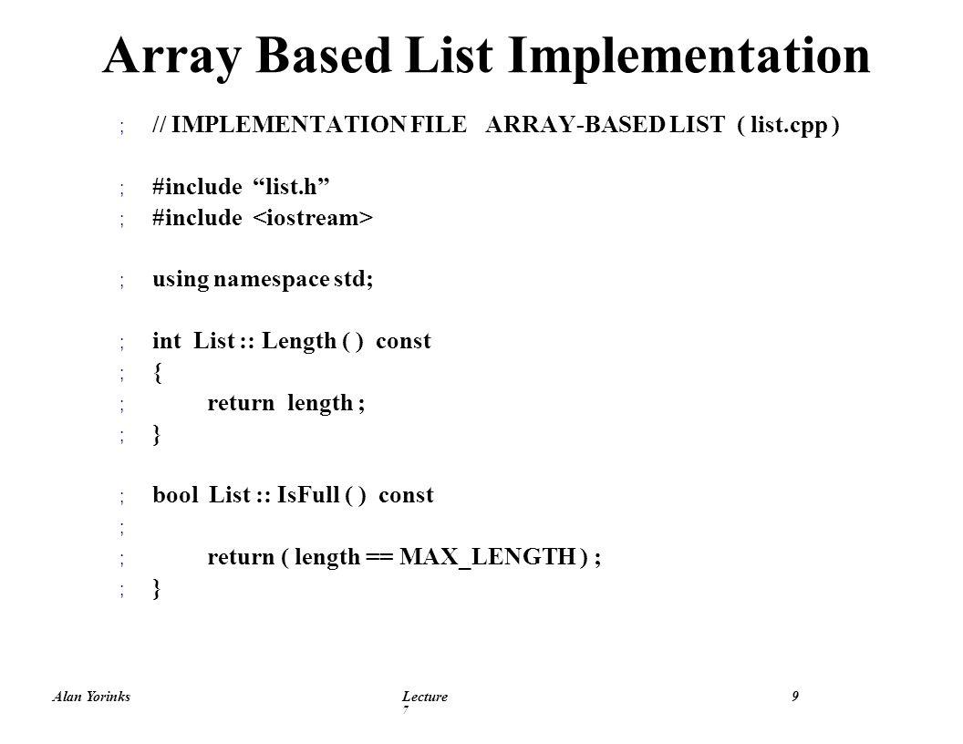 Alan YorinksLecture 7 10 ; List :: List ( ) ; // Constructor ; { ; length = 0 ; ; } ; void List :: Insert ( ItemType item ) ; { ; data [ length ] = item ; ; length++ ; ; } Array Based List Implementation Con t
