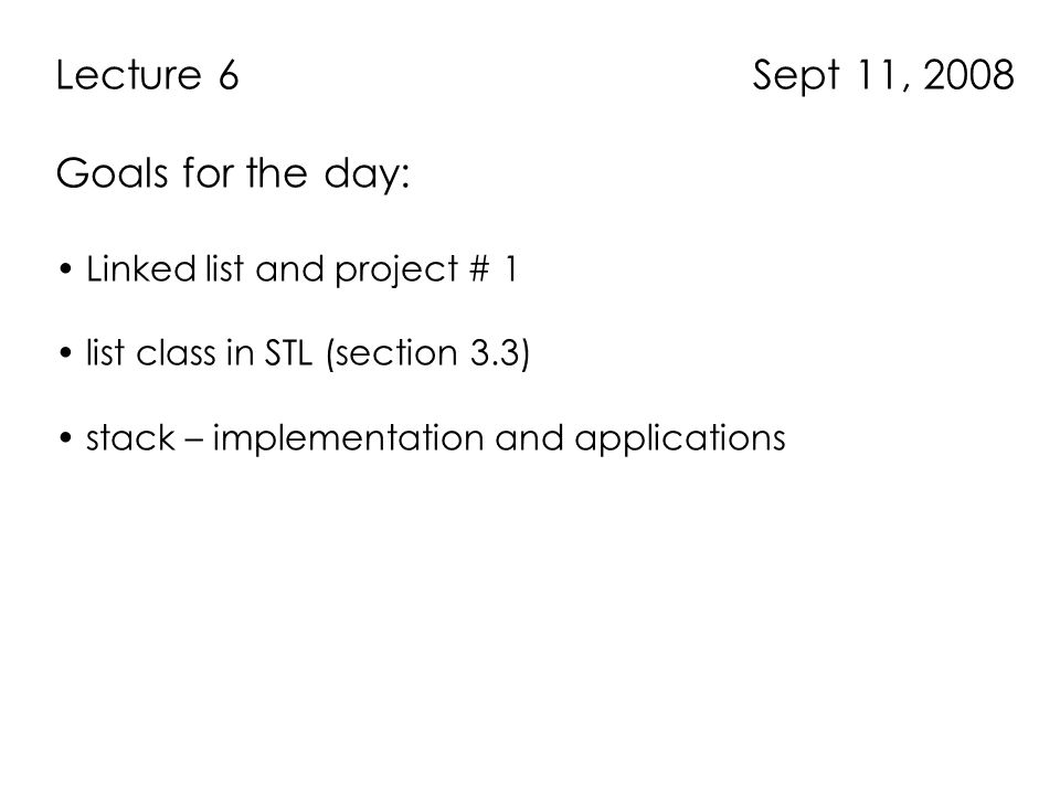 Lecture 6 Sept 11, 2008 Goals for the day: Linked list and project # 1 list class in STL (section 3.3) stack – implementation and applications