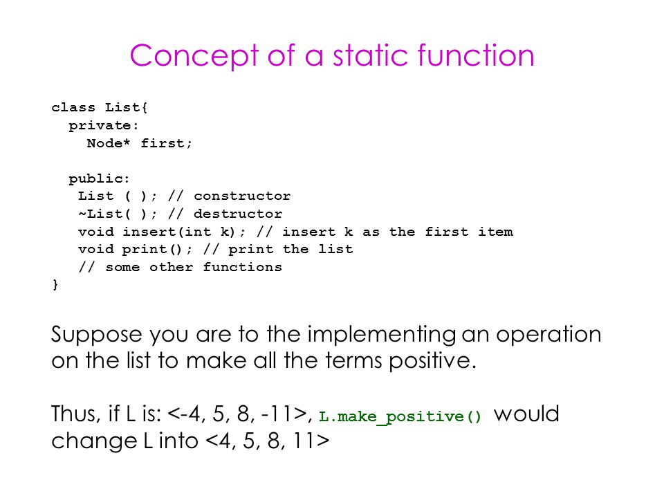 Concept of a static function class List{ private: Node* first; public: List ( ); // constructor ~List( ); // destructor void insert(int k); // insert k as the first item void print(); // print the list // some other functions } Suppose you are to the implementing an operation on the list to make all the terms positive.