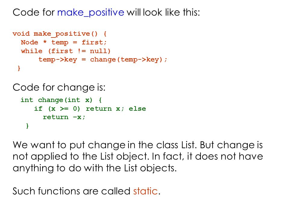Code for make_positive will look like this: void make_positive() { Node * temp = first; while (first != null) temp->key = change(temp->key); } Code for change is: int change(int x) { if (x >= 0) return x; else return –x; } We want to put change in the class List.