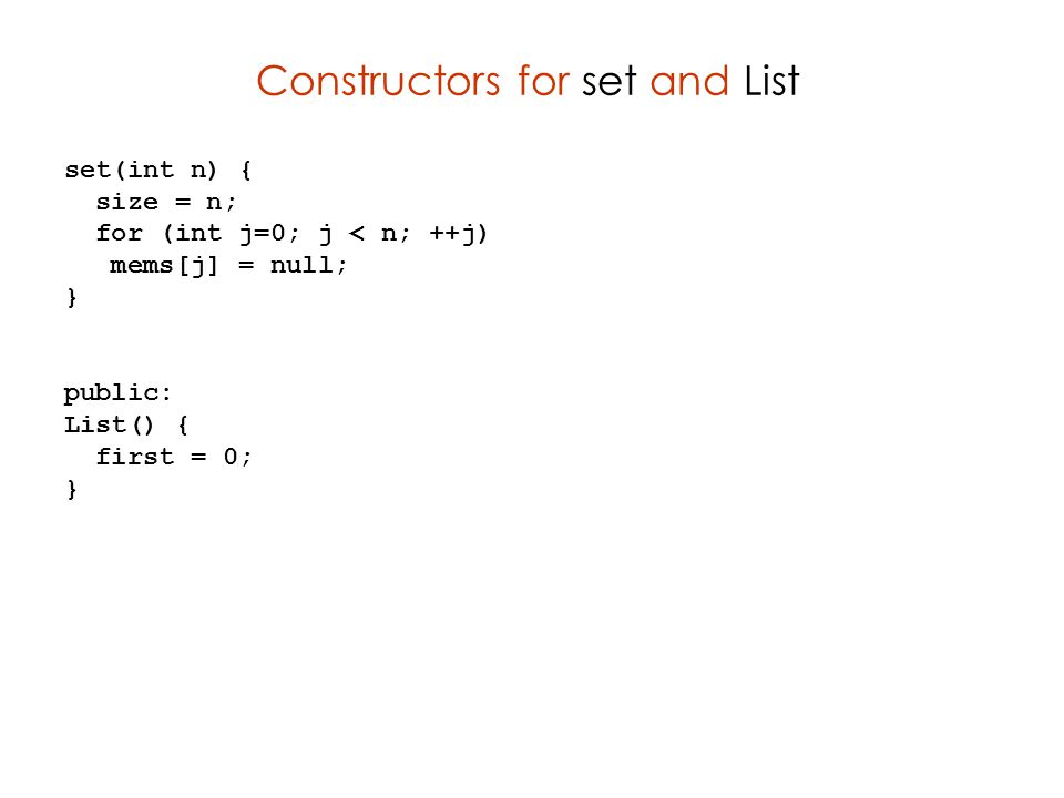 Constructors for set and List set(int n) { size = n; for (int j=0; j < n; ++j) mems[j] = null; } public: List() { first = 0; }