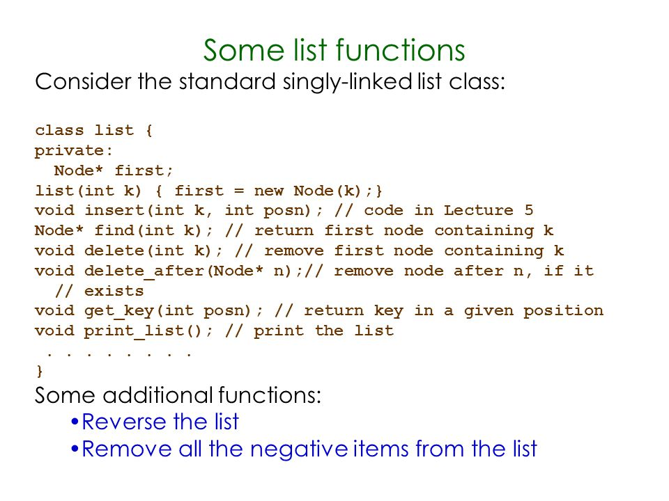 Some list functions Consider the standard singly-linked list class: class list { private: Node* first; list(int k) { first = new Node(k);} void insert(int k, int posn); // code in Lecture 5 Node* find(int k); // return first node containing k void delete(int k); // remove first node containing k void delete_after(Node* n);// remove node after n, if it // exists void get_key(int posn); // return key in a given position void print_list(); // print the list........