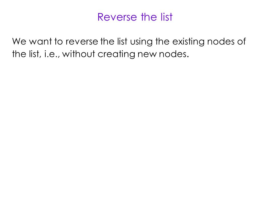 Reverse the list We want to reverse the list using the existing nodes of the list, i.e., without creating new nodes.