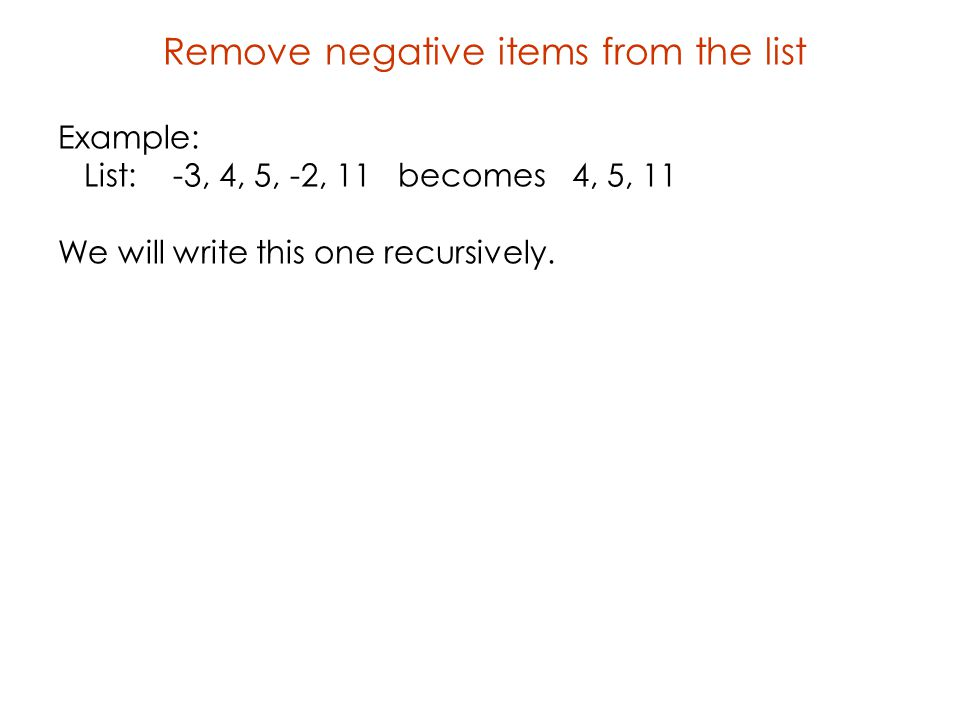 Remove negative items from the list Example: List: -3, 4, 5, -2, 11 becomes 4, 5, 11 We will write this one recursively.
