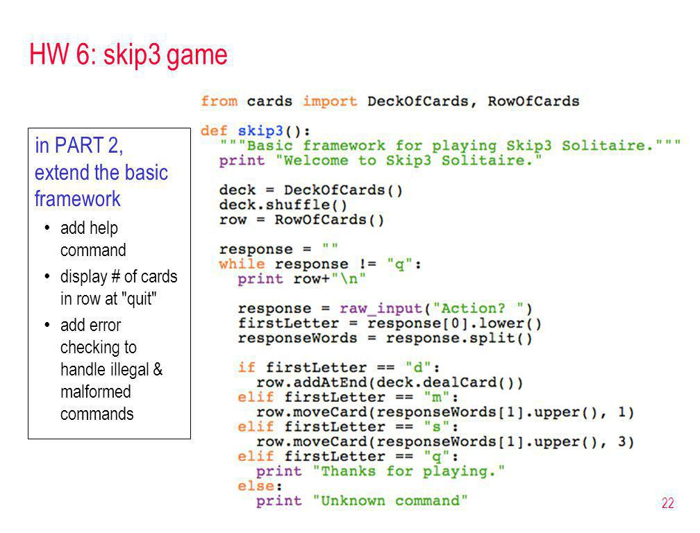 HW 6: skip3 game in PART 2, extend the basic framework add help command display # of cards in row at quit add error checking to handle illegal & malformed commands 22