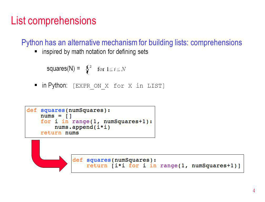 List comprehensions Python has an alternative mechanism for building lists: comprehensions inspired by math notation for defining sets squares(N) = in Python: [EXPR_ON_X for X in LIST] 4