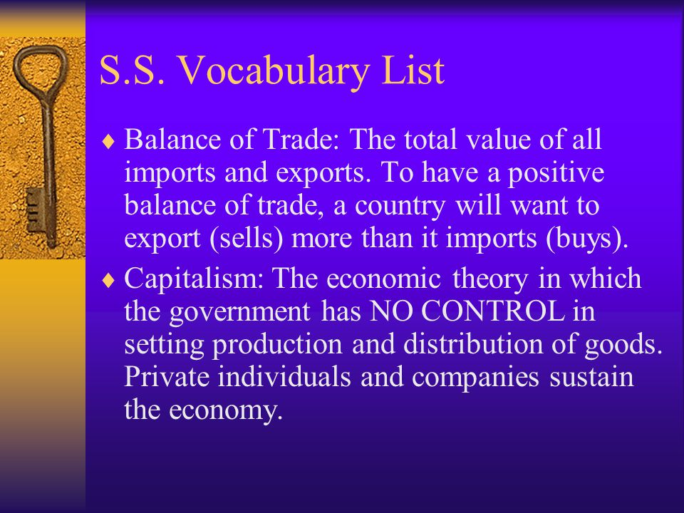 S.S. Vocabulary List Balance of Trade: The total value of all imports and exports. To have a positive balance of trade, a country will want to export