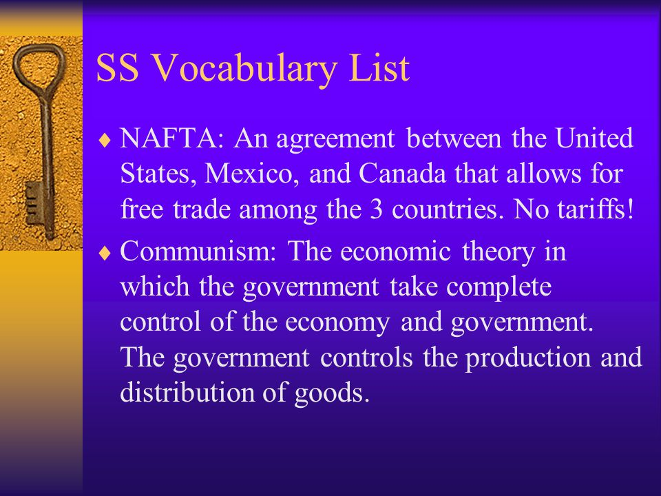 SS Vocabulary List NAFTA: An agreement between the United States, Mexico, and Canada that allows for free trade among the 3 countries. No tariffs! Com