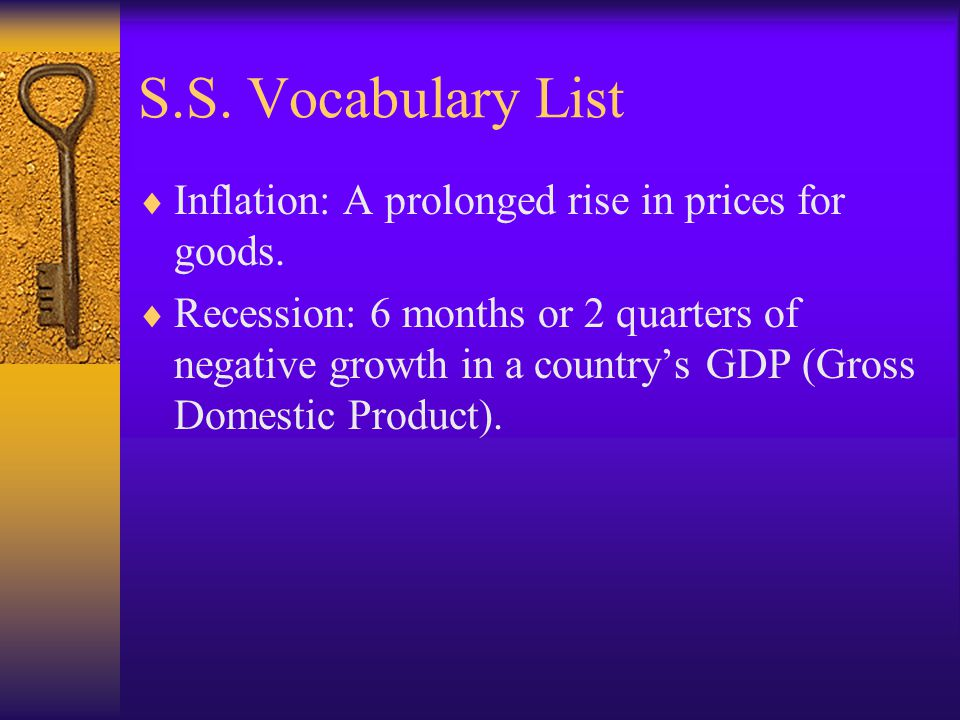 S.S. Vocabulary List Inflation: A prolonged rise in prices for goods. Recession: 6 months or 2 quarters of negative growth in a countrys GDP (Gross Do