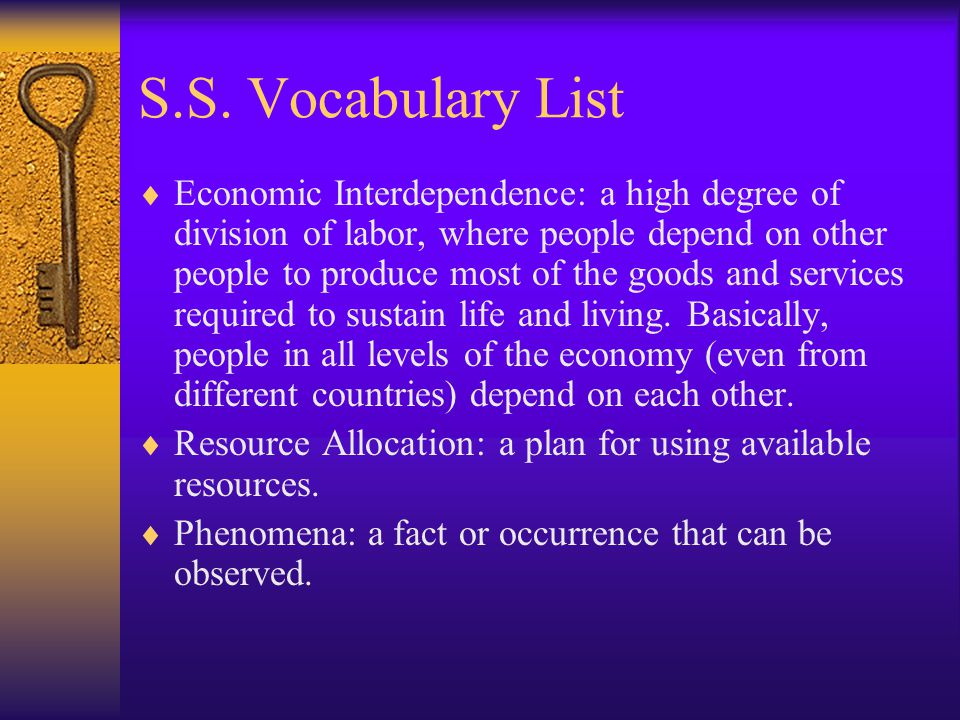 S.S. Vocabulary List Economic Interdependence: a high degree of division of labor, where people depend on other people to produce most of the goods an